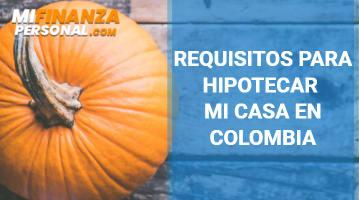 Requisitos para hipotecar mi casa en Colombia