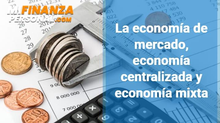 La economía de mercado, economía centralizada y economía mixta